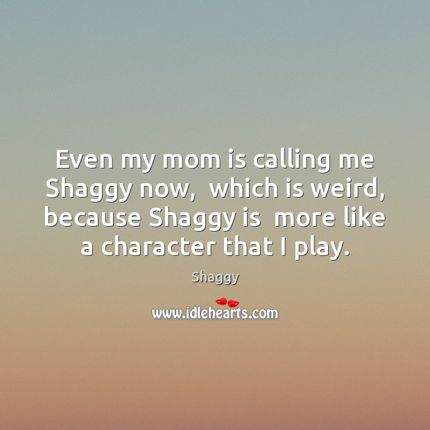 Even my mom is calling me Shaggy now,  which is weird, because Mom Quotes Image