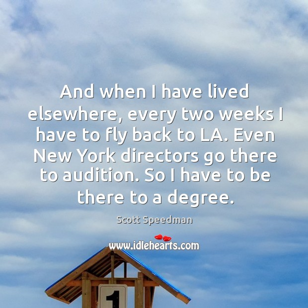 Even new york directors go there to audition. So I have to be there to a degree. Scott Speedman Picture Quote