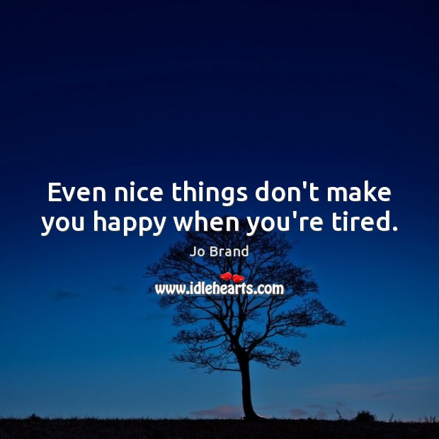 Even nice things don't make you happy when you're tired. Image