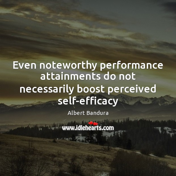 Even noteworthy performance attainments do not necessarily boost perceived self-efficacy Albert Bandura Picture Quote