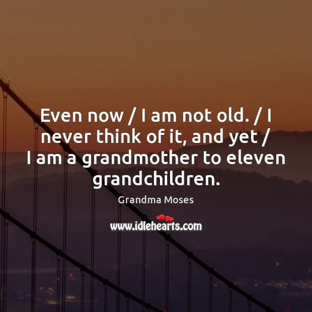 Even now / I am not old. / I never think of it, and Image