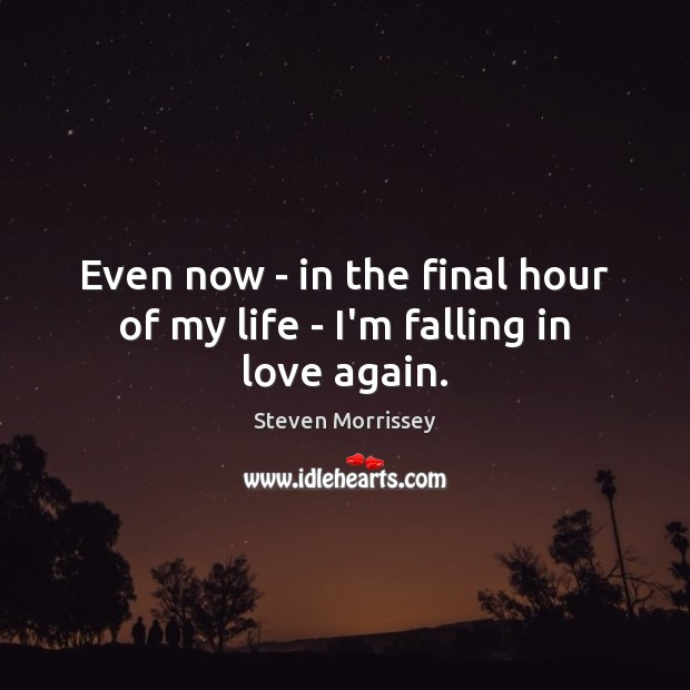 Even now – in the final hour of my life – I'm falling in love again. Steven Morrissey Picture Quote