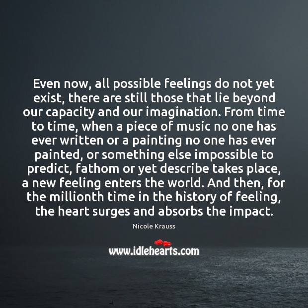 Even now, all possible feelings do not yet exist, there are still Nicole Krauss Picture Quote