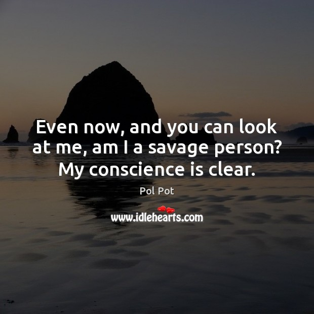 Even now, and you can look at me, am I a savage person? My conscience is clear. Pol Pot Picture Quote