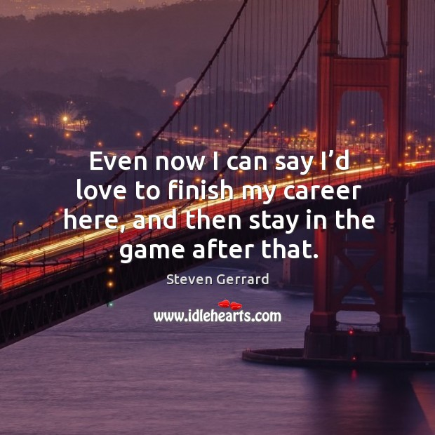 Even now I can say I'd love to finish my career here, and then stay in the game after that. Image
