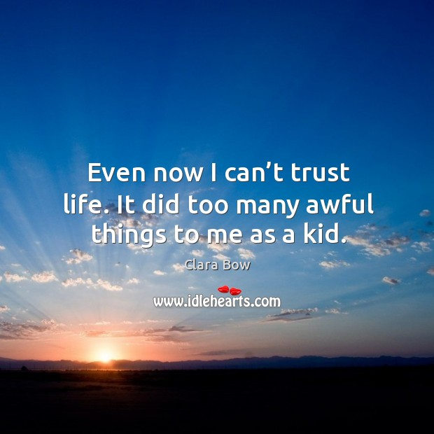 Even now I can't trust life. It did too many awful things to me as a kid. Image