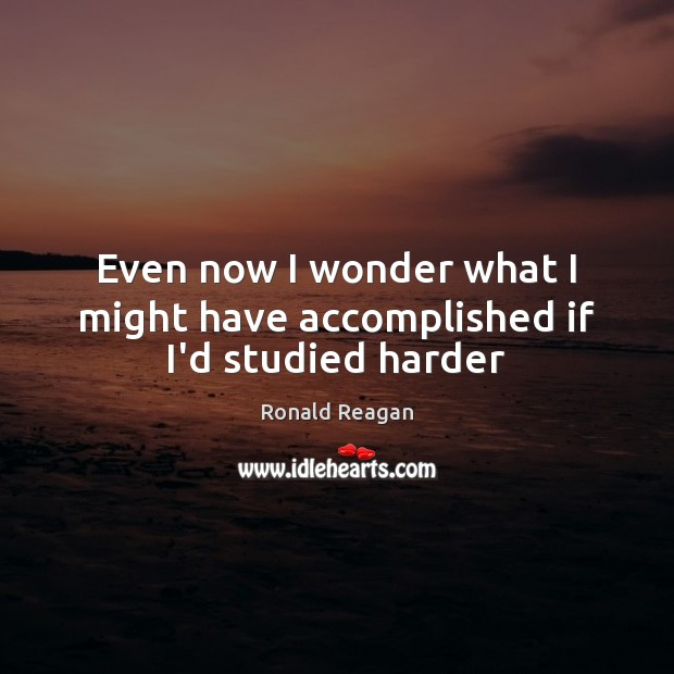 Image, Even now I wonder what I might have accomplished if I'd studied harder