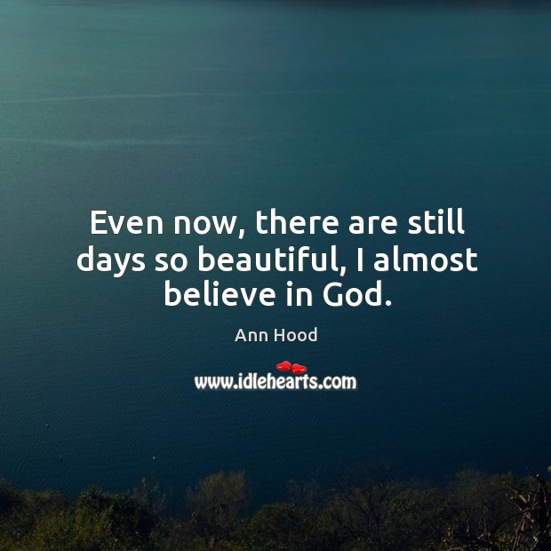 Image, Even now, there are still days so beautiful, I almost believe in God.