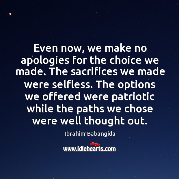 Even now, we make no apologies for the choice we made. The sacrifices we made were selfless. Ibrahim Babangida Picture Quote