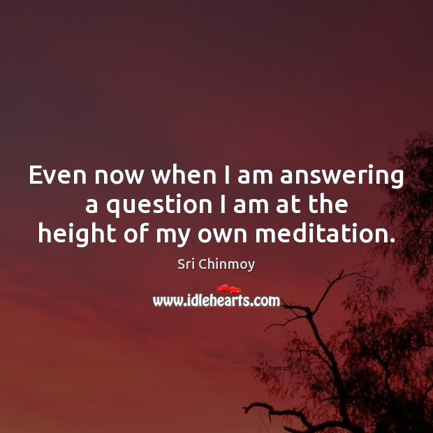 Even now when I am answering a question I am at the height of my own meditation. Sri Chinmoy Picture Quote