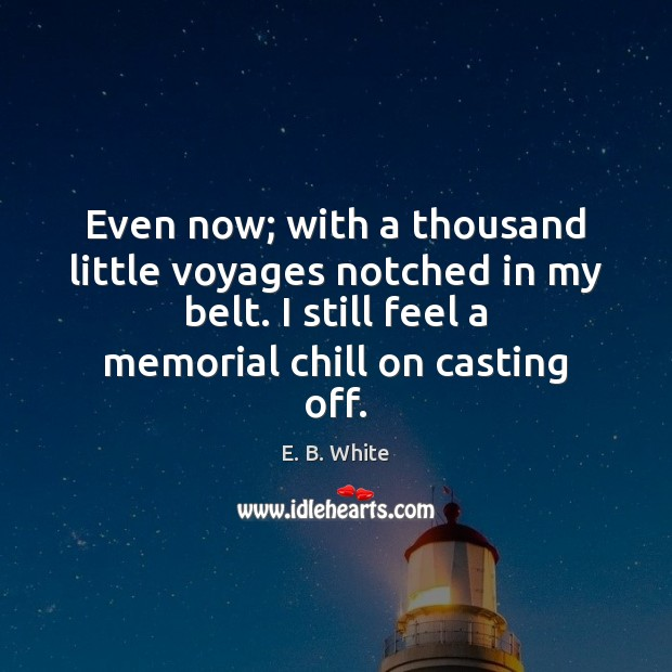 Even now; with a thousand little voyages notched in my belt. I E. B. White Picture Quote