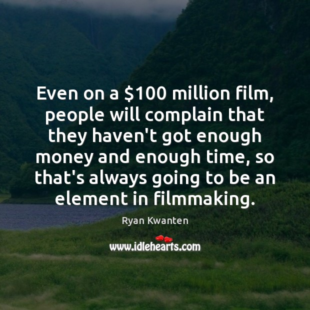 Even on a $100 million film, people will complain that they haven't got Image