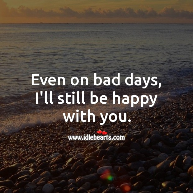 Even on bad days, I'll still be happy with you. Real Love Quotes Image
