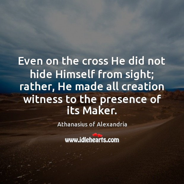 Image, Even on the cross He did not hide Himself from sight; rather,