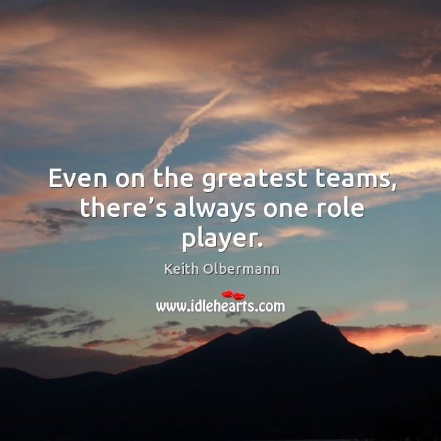 Even on the greatest teams, there's always one role player. Keith Olbermann Picture Quote