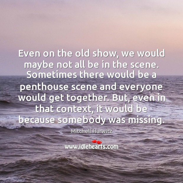 Even on the old show, we would maybe not all be in Mitchell Hurwitz Picture Quote