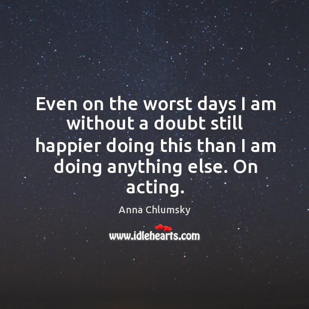 Even on the worst days I am without a doubt still happier doing this than I am doing anything else. On acting. Image
