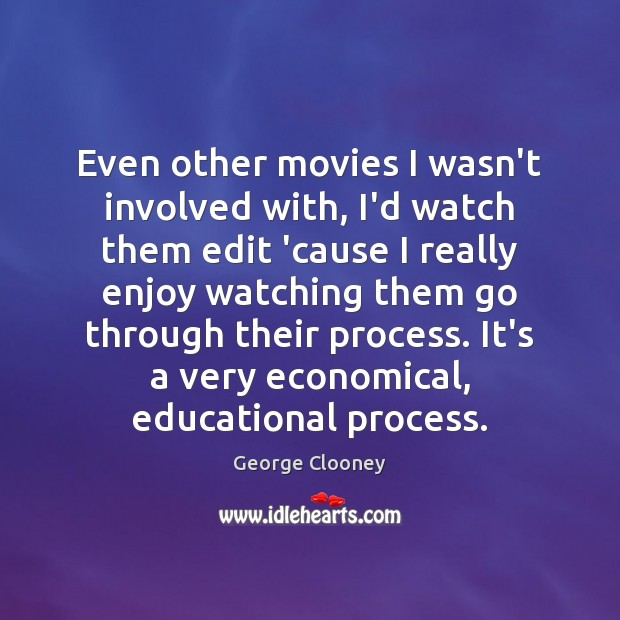 Even other movies I wasn't involved with, I'd watch them edit 'cause George Clooney Picture Quote