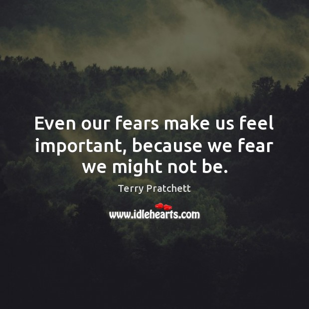 Even our fears make us feel important, because we fear we might not be. Image