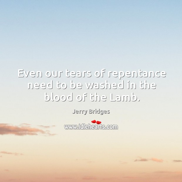 Even our tears of repentance need to be washed in the blood of the Lamb. Jerry Bridges Picture Quote
