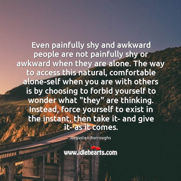 Even painfully shy and awkward people are not painfully shy or awkward Augusten Burroughs Picture Quote