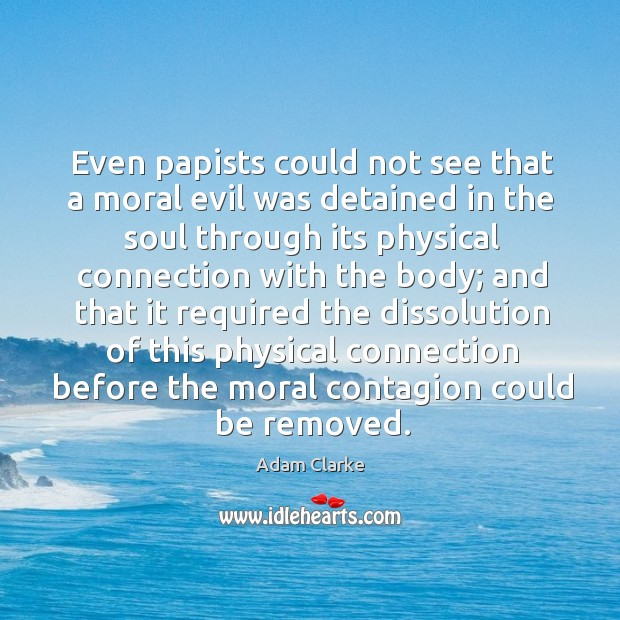 Image, Even papists could not see that a moral evil was detained in the soul through its physical connection with the body;