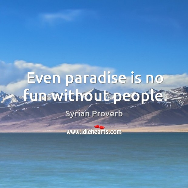 Even paradise is no fun without people. Syrian Proverbs Image