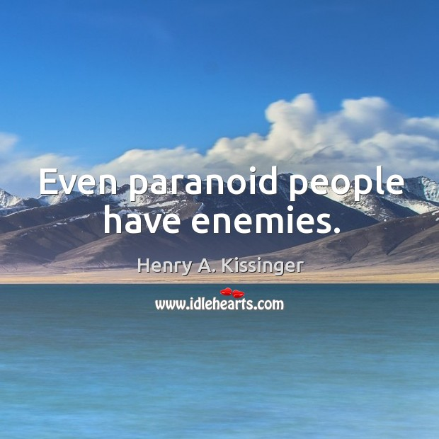 Even paranoid people have enemies. Image