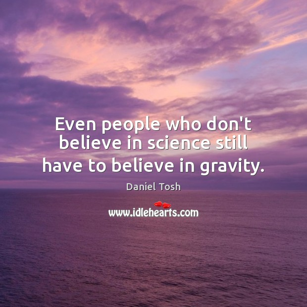 Even people who don't believe in science still have to believe in gravity. Daniel Tosh Picture Quote