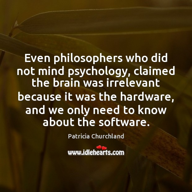 Even philosophers who did not mind psychology, claimed the brain was irrelevant Image