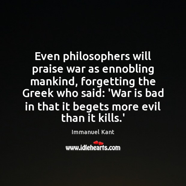 Image, Even philosophers will praise war as ennobling mankind, forgetting the Greek who