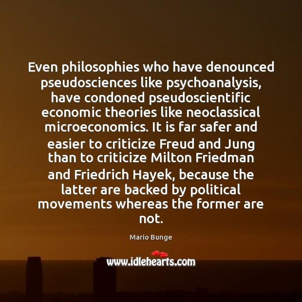 Even philosophies who have denounced pseudosciences like psychoanalysis, have condoned pseudoscientific economic Mario Bunge Picture Quote