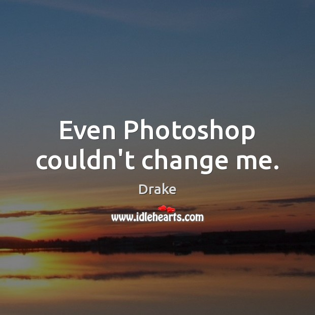 Even Photoshop couldn't change me. Image