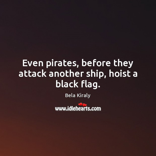 Image, Even pirates, before they attack another ship, hoist a black flag.