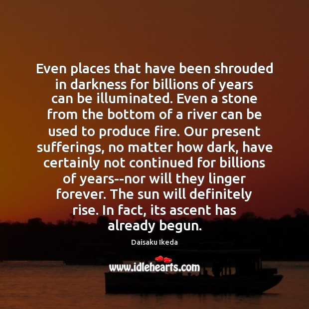 Even places that have been shrouded in darkness for billions of years Daisaku Ikeda Picture Quote