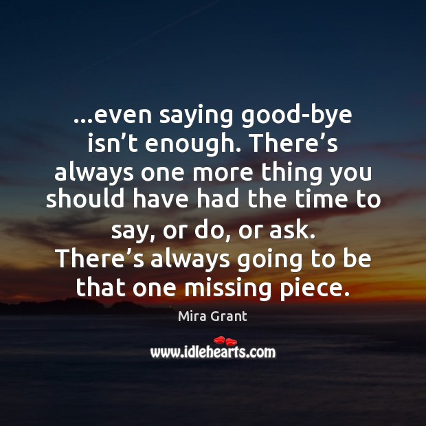 …even saying good-bye isn't enough. There's always one more thing Mira Grant Picture Quote