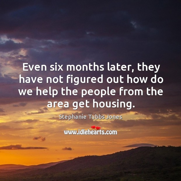 Even six months later, they have not figured out how do we help the people from the area get housing. Stephanie Tubbs Jones Picture Quote