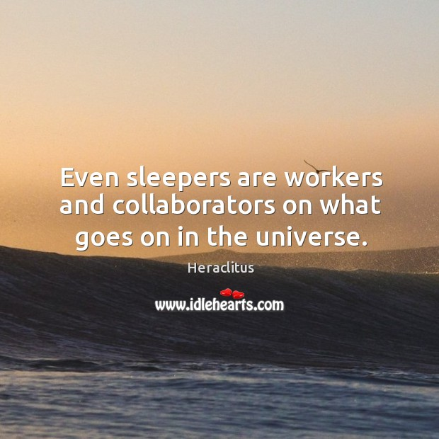 Even sleepers are workers and collaborators on what goes on in the universe. Image