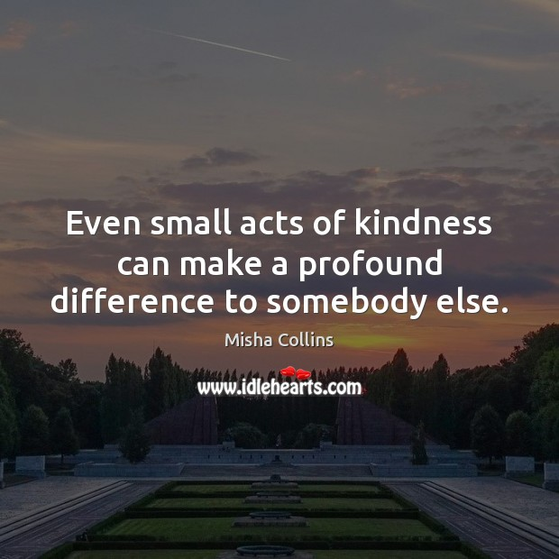 Even small acts of kindness can make a profound difference to somebody else. Image