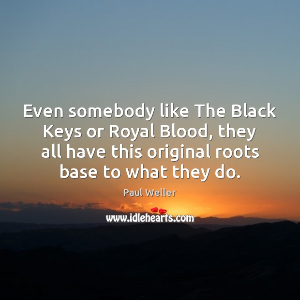 Even somebody like The Black Keys or Royal Blood, they all have Image