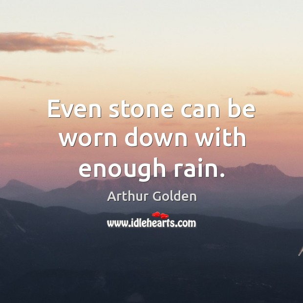 Even stone can be worn down with enough rain. Arthur Golden Picture Quote