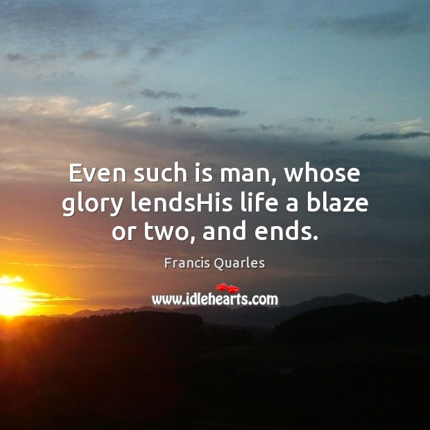 Even such is man, whose glory lendsHis life a blaze or two, and ends. Francis Quarles Picture Quote