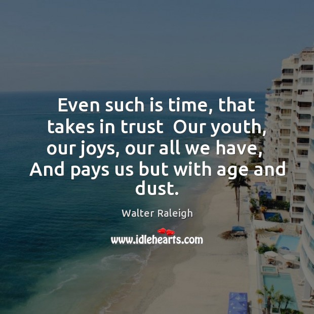 Even such is time, that takes in trust  Our youth, our joys, Image
