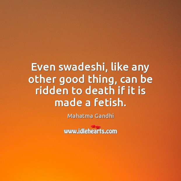 Even swadeshi, like any other good thing, can be ridden to death if it is made a fetish. Image