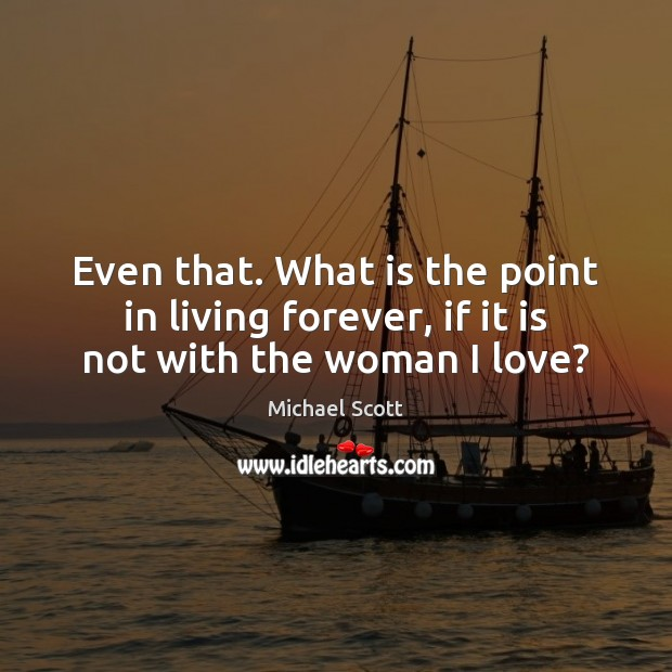 Even that. What is the point in living forever, if it is not with the woman I love? Michael Scott Picture Quote