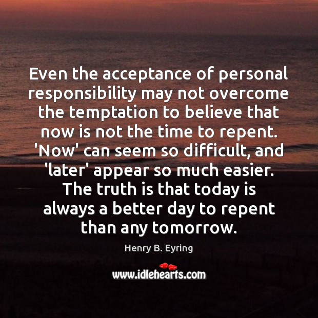 Even the acceptance of personal responsibility may not overcome the temptation to Henry B. Eyring Picture Quote