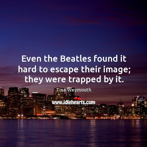 Even the beatles found it hard to escape their image; they were trapped by it. Image