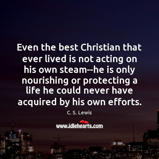 Even the best Christian that ever lived is not acting on his Image