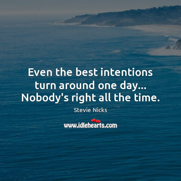 Even the best intentions turn around one day… Nobody's right all the time. Best Intentions Quotes Image