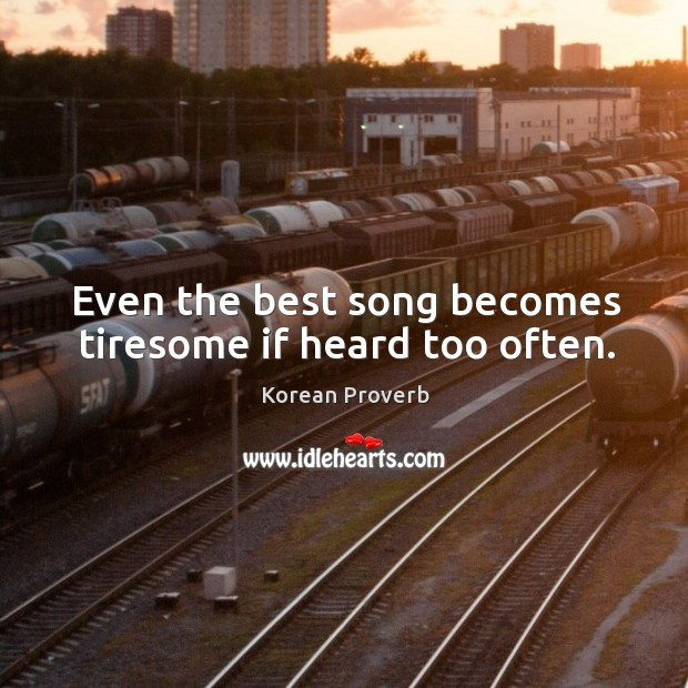 Even the best song becomes tiresome if heard too often. Korean Proverbs Image
